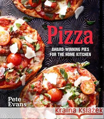 Pizza: Award-Winning Pies for the Home Kitchen Pete Evans 9781616281687