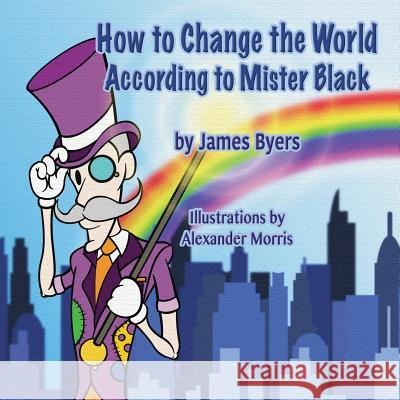 How to Change the World According to Mister Black James Byers Alex Morris 9781616337476