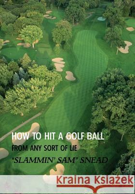 How to Hit a Golf Ball from Any Sort of Lie (Reprint Edition) Sam Snead 9781616462031