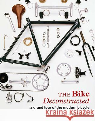 The Bike Deconstructed: A Grand Tour of the Modern Bicycle Richard Hallett 9781616892289