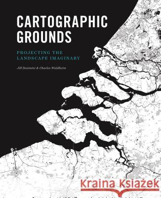 Cartographic Grounds: Projecting the Landscape Imaginary Jil Desimini Charles Waldheim Mohsen Mostafavi 9781616893293