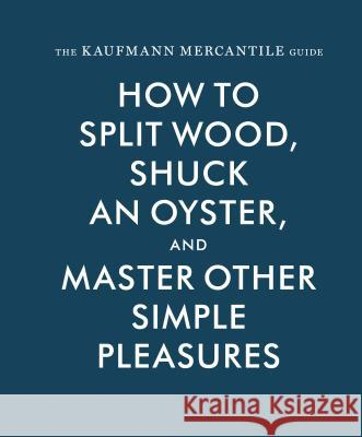 The Kaufmann Mercantile Guide: How to Split Wood, Shuck an Oyster, and Master Other Simple Pleasures Alexandria Redgrave Jessica Hunley Sebastian Kaufmann 9781616893996