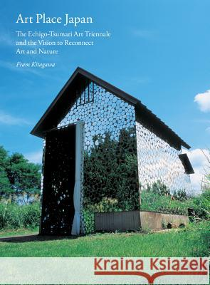 Art Place Japan: The Echigo-Tsumari Triennale and the Vision to Reconnect Art and Nature Fram Kitagawa Lynne Breslin Adrian Favell 9781616894245