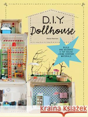 DIY Dollhouse: Build and Decorate a Toy House Using Everyday Materials Alexia Henrion 9781616896072