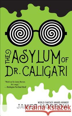 The Asylum of Dr. Caligari James Morrow 9781616962654