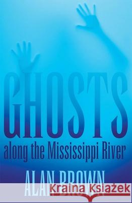Ghosts Along the Mississippi River Alan Brown 9781617031441
