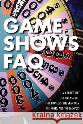 Game Shows FAQ: All That's Left to Know about the Pioneers, the Scandals, the Hosts, and the Jackpots Adam Nedeff 9781617136559