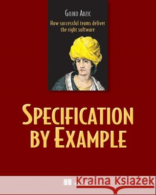 Specification by Example: How Successful Teams Deliver the Right Software Gojko Adzic 9781617290084