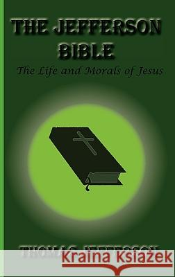 The Jefferson Bible, the Life and Morals of Jesus Thomas Jefferson 9781617430220