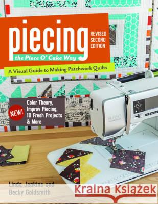 Piecing the Piece O' Cake Way: - A Visual Guide to Making Patchwork Quilts - New! Color Theory, Improv Piecing, 10 Fresh Projects & More Becky Goldsmith Linda Jenkins 9781617450136