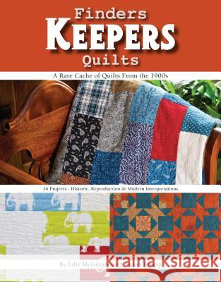 Finders Keepers Quilts: A Rare Cache of Quilts from the 1900s - 15 Projects - Historic, Reproduction & Modern Interpretations Edie McGinnis 9781617453281