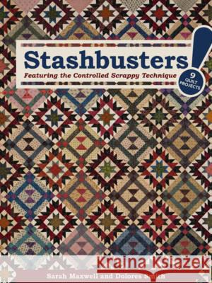 Stashbusters!: Featuring the Controlled Scrappy Technique - 9 Quilt Projects Sarah Maxwell Delores Smith 9781617453342
