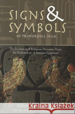 Signs & Symbols of Primordial Man: The Evolution of Religious Doctrines from the Eschatology of the Ancient Egyptians Albert Churchward 9781617590016
