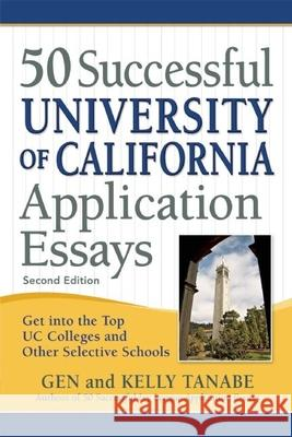 50 Successful University of California Application Essays: Get Into the Top Uc Colleges and Other Selective Schools Gen Tanabe Kelly Tanabe 9781617600951