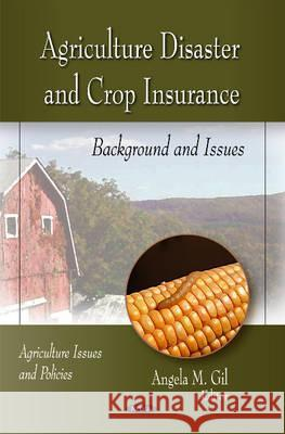 Agriculture Disaster & Crop Insurance : Background & Issues Angela M. Gil   9781617615597