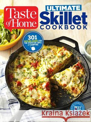Taste of Home Ultimate Skillet Cookbook: From Cast-Iron Classics to Speedy Stovetop Suppers Turn Here for 325 Sensational Skillet Recipes Editors at Taste of Home 9781617655517