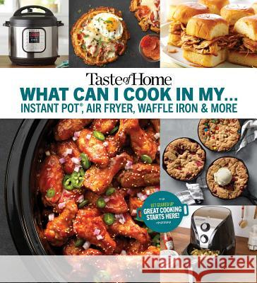 Taste of Home What Can I Cook in My Instant Pot, Air Fryer, Waffle Iron...?: Get Geared Up, Great Cooking Starts Here Taste of Home 9781617657887