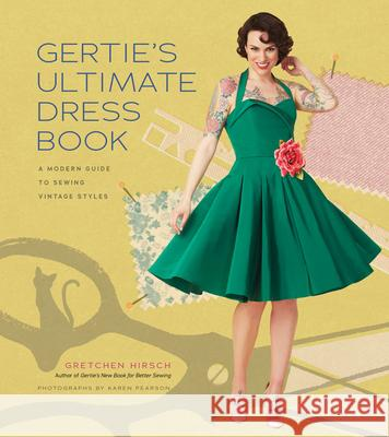 Gertie's Ultimate Dress Book: A Modern Guide to Sewing Fabulous Vintage Styles Gretchen Hirsch 9781617690754