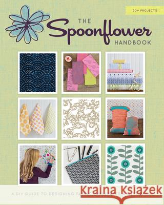 The Spoonflower Handbook: A DIY Guide to Designing Fabric, Wallpaper & Gift Wrap with 30+ Projects Stephen Fraser Joel And Ashley Selby 9781617690785