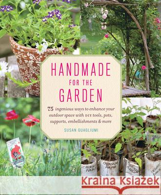 Handmade for the Garden: 75 Ingenious Ways to Enhance Your Outdoor Space with DIY Tools, Pots, Supports, Embellishments & More Susan Guagliumi 9781617690976