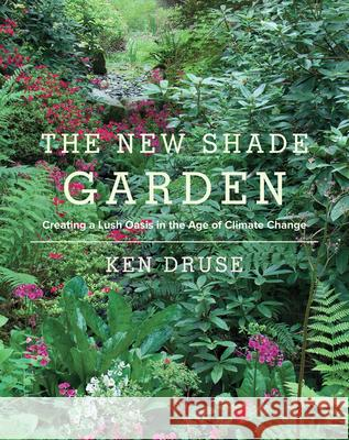 The New Shade Garden: Creating a Lush Oasis in the Age of Climate Change Kenneth Druse 9781617691041