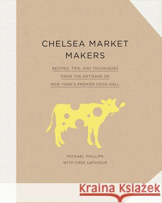 Chelsea Market Makers: Recipes, Tips, and Techniques from the Artisans of New York's Premier Food Hall Michael Phillips Cree LeFavour 9781617691669