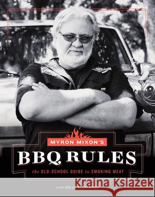 Myron Mixon's BBQ Rules: The Old-School Guide to Smoking Meat Myron Mixon Kelly Alexander 9781617691843