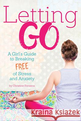 Letting Go: A Girl's Guide to Breaking Free of Stress and Anxiety Christine Fonseca 9781618216915