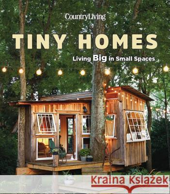 Country Living Tiny Homes: Living Big in Small Spaces Country Living 9781618372543