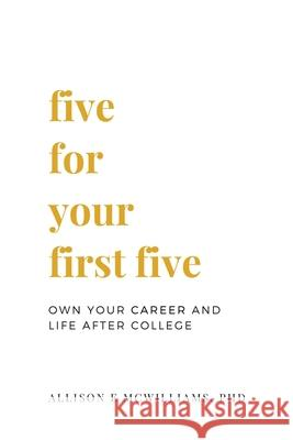 Five for Your First Five: Own Your Career and Life After College Allison E. McWilliam Nathan O. Hatch Lauren R. Beam 9781618460431