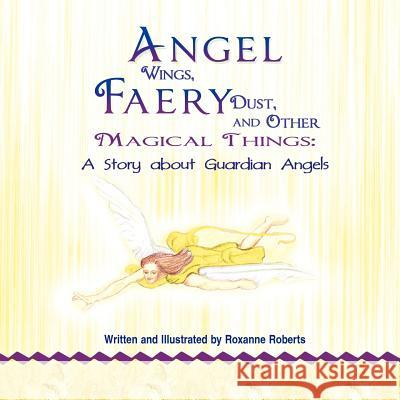 Angel Wings, Faery Dust and Other Magical Things: A Story about Guardian Angels Roxanne Roberts 9781618972521