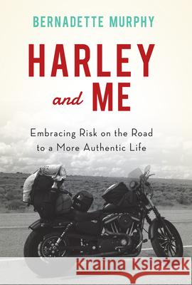 Harley and Me: Embracing Risk on the Road to a More Authentic Life Bernadette Murphy 9781619025974