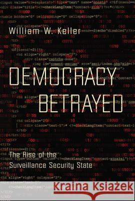 Democracy Betrayed: The Rise of the Surveillance Security State William W. Keller 9781619029125