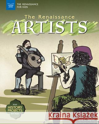 The Renaissance Artists: With History Projects for Kids /]cdiane C. Taylor Diane C. Taylor 9781619306868