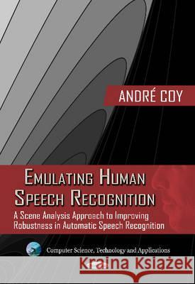 Emulating Human Speech Recognition A Scene Analysis Approach to Improving Robustness in Automatic Speech Recognition Coy, Andre 9781619429147