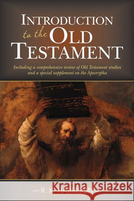 Introduction to the Old Testament: Including a Comprehensive Review of Old Testament Studies and a Special Supplement on the Apocrypha R. K. Harrison 9781619707498