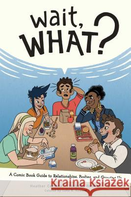 Wait, What?: A Comic Book Guide to Relationships, Bodies, and Growing Up Heather Corinna Isabella Rotman 9781620106594