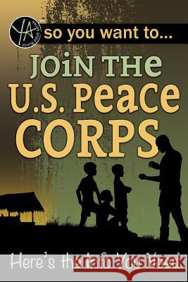 So You Want to Join the U.S. Peace Corps: Here's the Info You Need Atlantic Publishing Group 9781620232071