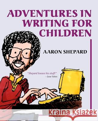 Adventures in Writing for Children: More Tips from an Award-Winning Author on the Art and Business of Writing Children's Books and Publishing Them Aaron Shepard 9781620355022