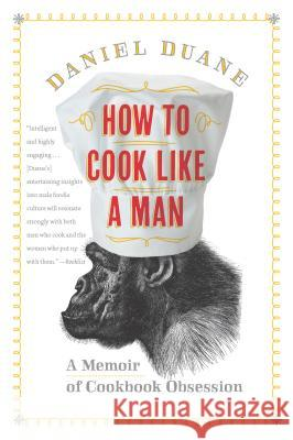 How to Cook Like a Man: A Memoir of Cookbook Obsession Daniel Duane 9781620400661