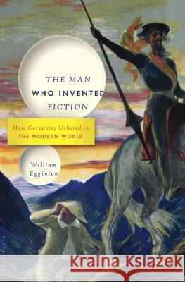 The Man Who Invented Fiction: How Cervantes Ushered in the Modern World William Egginton 9781620401750
