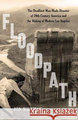 Floodpath: The Deadliest Man-Made Disaster of 20th-Century America and the Making of Modern Los Angeles Jon Wilkman 9781620409152