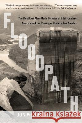 Floodpath: The Deadliest Man-Made Disaster of 20th-Century America and the Making of Modern Los Angeles Jon Wilkman 9781620409176