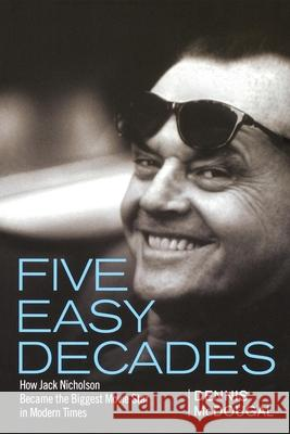 Five Easy Decades: How Jack Nicholson Became the Biggest Movie Star in Modern Times Dennis McDougal 9781620456583 John Wiley & Sons