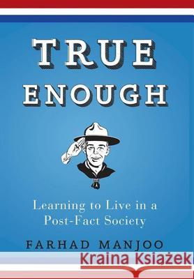 True Enough: Learning to Live in a Post-Fact Society Farhad Manjoo 9781620458402