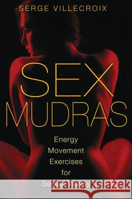 Sex Mudras: Energy Movement Exercises for Sexual Vitality Serge Villecroix 9781620550038