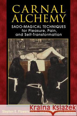 Carnal Alchemy: Sado-Magical Techniques for Pleasure, Pain, and Self-Transformation Stephen E Flowers 9781620551097