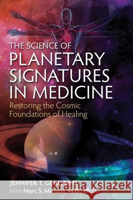 The Science of Planetary Signatures in Medicine: Restoring the Cosmic Foundations of Healing Jennifer T. Gehl Marc S. Micozzi 9781620554982