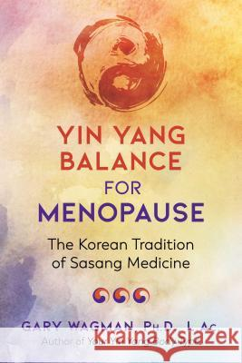 Yin Yang Balance for Menopause: The Korean Tradition of Sasang Medicine Gary Wagman 9781620558485