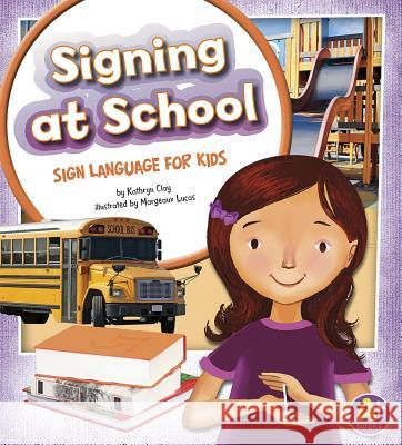 Signing at School: Sign Language for Kids Kathryn Clay Margeaux Lucas 9781620650523 Capstone Press